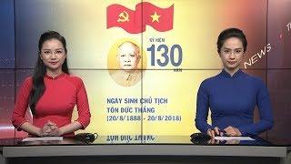 Tin Thời Sự Mới Nhất: Kỷ Niệm 130 Năm Ngày Sinh Chủ Tịch Tôn Đức Thắng (20/8/1888 - 20/8/2018)
