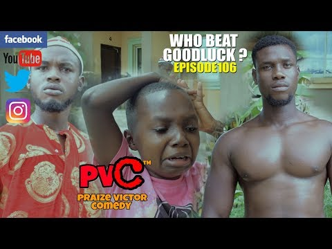 WHO BEAT GOODLUCK? (episode 106) (PRAIZE VICTOR COMEDY)