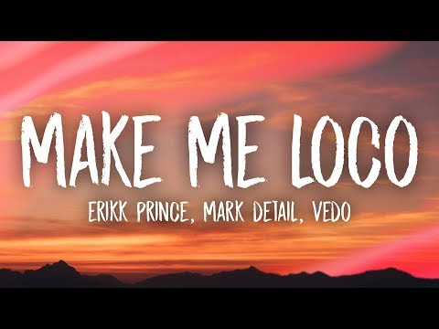 Erikk Prince, Mark Detail - Make Me Loco (Lyrics) Ft. Vedo