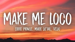 Erikk Prince, Mark Detail - Make Me Loco (Lyrics) ft. Vedo