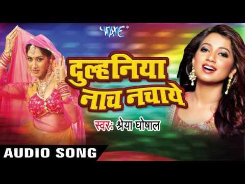 नाही नचाई तोहरी Dulahaniya | Dulhiniya Nach Nachaye | Shreya Ghoshal | Bhojpuri Film Song