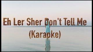 Eh Ler Sher - Don't Tell me (Karaoke)