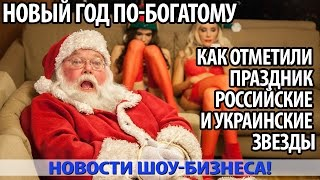 НОВЫЙ ГОД ПО БОГАТОМУ  о том, как отметили праздник российские и украинские звезды