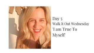 Day 5 - Walk It Out Wednesday: I am True To Myself
