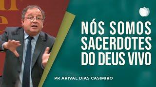Nós somos Sacerdotes do Deus vivo | Pr. Arival Dias Casimiro