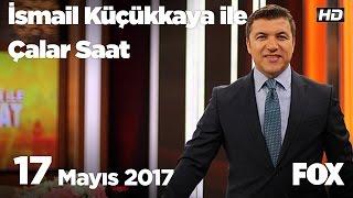 17 Mayıs 2017 İsmail Küçükkaya ile Çalar Saat