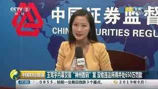 [中国财经报道]证监会依法对两宗内幕交易案件作出行政处罚  CCTV财经