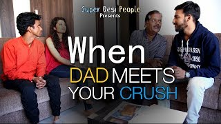 Super Desi People - | When Dad Meets Your Crush