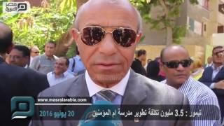 مصر العربية |  تيمور : 3.5 مليون تكلفة تطوير مدرسة ام المؤمنين