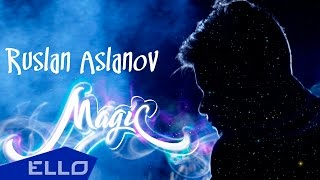 Руслан Асланов - Волшебство / ELLO UP^ /
