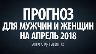 Прогноз для Мужчин и Женщин на Апрель 2018 года. Александр Палиенко.
