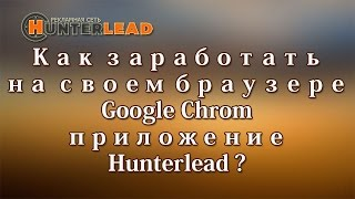 ☞ Проект Hunterlead. Как заработать на своем браузере Google Chrom приложение Hunterlead?