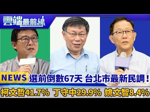 選前倒數67天 台北市最新民調! 柯文哲41.7%、丁守中29.9%、姚文智8.4%|雲端最前線 EP439精華