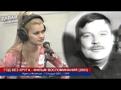 ГОД БЕЗ КРУГА - ФИЛЬМ ВОСПОМИНАНИЯ 2003 / 2019
