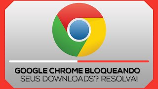 Google Chrome bloqueando seus downloads? Resolva!