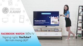 Trải nghiệm Facebook Watch trên tivi: Xịn hơn mong đợi! Đối thủ của YouTube? | Điện máy XANH