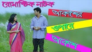 New Romantic Drama 2018 || Akasher opare akash- আকাশের ওপারে আকাশ || Ft Nayeem,Nadia