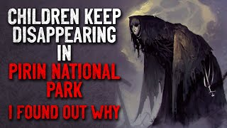 """Children keep disappearing in Pirin National Park, and I found out why"" Creepypasta"
