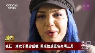 [今日亚洲]速览 疯狂!澳女子整容成瘾 眼球纹成蓝色失明三周| CCTV中文国际