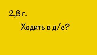 2.8 г. Ходить в д/с? 18.09. Татьяна