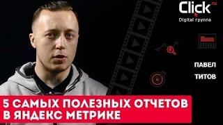 5 самых полезных отчетов в Яндекс Метрике