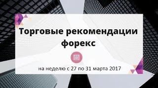 Обзор-прогноз рынка форекс на неделю с 27 по 31 марта 2017