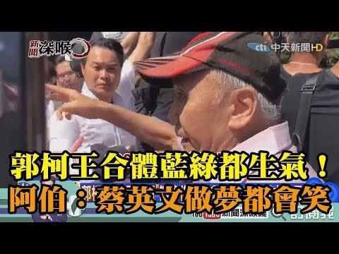 《新聞深喉嚨》精彩片段 郭柯王合體藍綠都生氣! 阿伯:蔡英文做夢都會笑