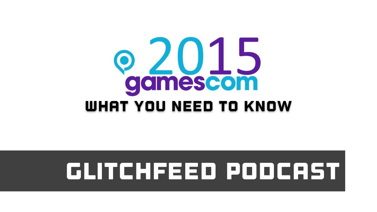 Download What You Need To Know For Gamescom 2015 - Glitchfeed Podcast #51