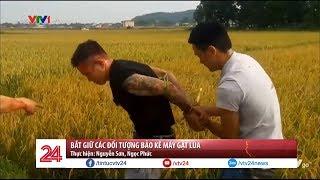 Bắt giữ các đối tượng bảo kê máy gặt lúa- Tin Tức VTV24