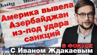 В фокусе с Иваном Ждакаевым: США вывели Азербайджан из-под удара своих санкций