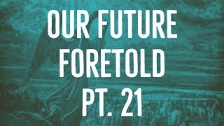 Our Future Foretold | Part 21
