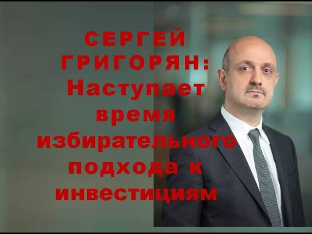 Сергей Григорян: наступает время выборочного подхода