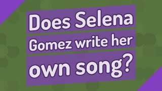 Does selena gomez write her own song?