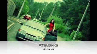 Атаманка - Я с тобой