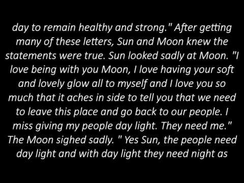 a story about the sun and the moon The sun and the moon one day, the sun and the moon had a quarrel as to who was the stronger of the two the two argued with each other for ages and finally the sun declared that the moon could not shine if the sun's light did not fall on it and illuminate it.