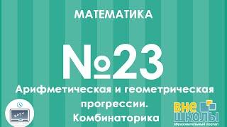Онлайн-урок ЗНО. Математика №23. Арифметическая и геометрическая прогрессии. Комбинаторика.