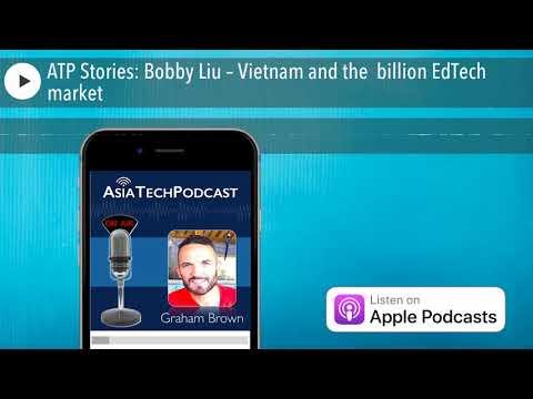 ATP Stories: Bobby Liu – Vietnam and the $250 billion EdTech market