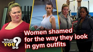 Women shamed for how they look in gym outfits | WWYD