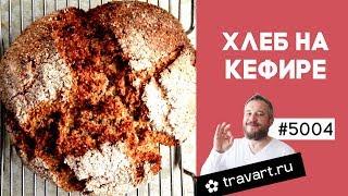 Хлеб на кефире Хлеб без дрожжей на соде и кефире ПП рецепт ТРАВАРТ Животворец Андрей Протопопов