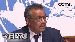 [今日环球]世卫组织关注新型冠状病毒感染的肺炎疫情| CCTV中文国际