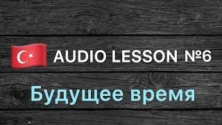 Аудио урок №6/РУС «Будущее время». Турецкий для начинающих