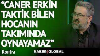 Serdar Ali Çelikler: Caner Erkin Taktik Bilen Hoca'nın Takımında Oynamaz