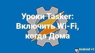 Уроки Tasker: Включить Wi Fi, когда Дома