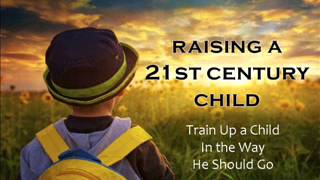 Raising a 21st Century Child - Train Up a Child In the Way He Should Go