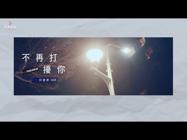 Haor許書豪【 不再打擾你 From Now On 】Official Lyric Music Video