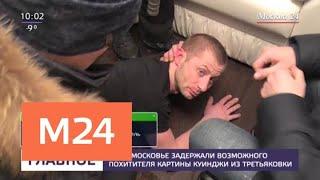 Смотреть видео В Подмосковье задержали возможного похитителя картины Куинджи из Третьяковки - Москва 24 онлайн