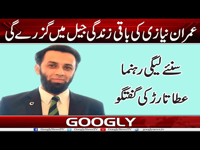 Imran Khan Kei Baqi Zindgi Jain Mein Guzray Gee : Ata Tarar | Googly News TV