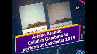 Ariana Grande, Childish Gambino to perform at Coachella 2019 - #ANI News