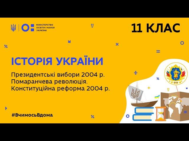 11 клас. Історія України. Президентські вибори 2004 р. Помаранчева революція (Тиж.9:ПН)