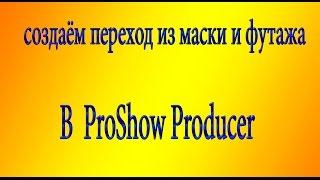 урок . создаём переход из маски и футажа  в ProShow Producer